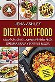 Dieta Sirtfood: Una guía sencilla para perder peso, quemar grasa y sentirse mejor, que incluye un plan de comidas y más de 100 recetas