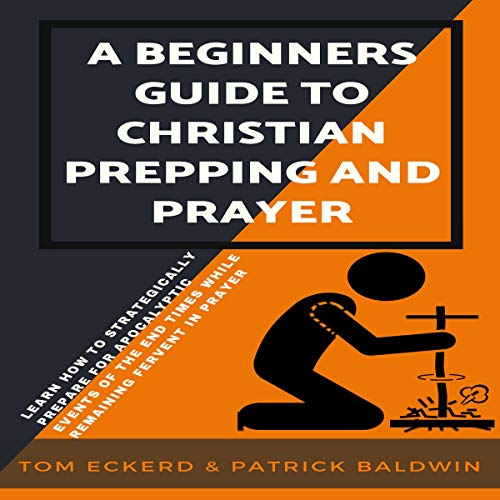 A Beginners Guide to Christian Prepping and Prayer: Learn How to Strategically Prepare for Apocalyptic Events of the End Times While Remaining Fervent in Prayer audiobook cover art