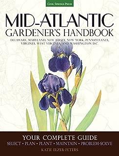 Mid-Atlantic Gardener's Handbook: Your Complete Guide: Select, Plan, Plant, Maintain, Problem-Solve - Delaware, Maryland, New Jersey, New York, Pennsylvania, Virginia, West Virginia, Washington D.C.