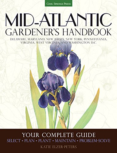 Mid-Atlantic Gardener's Handbook: Your Complete Guide: Select, Plan, Plant, Maintain, Problem-Solve - Delaware, Maryland, New Jersey, New York, ... Virginia, West Virginia, and Washington D.C.