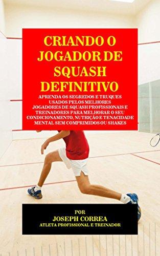Criando o Jogador de Squash Definitivo: Aprenda os Segredos e Truques Usados pelos Melhores Jogadores de Squash Profissionais e Treinadores para Melhorar ... Nutrição (Portuguese Edition)