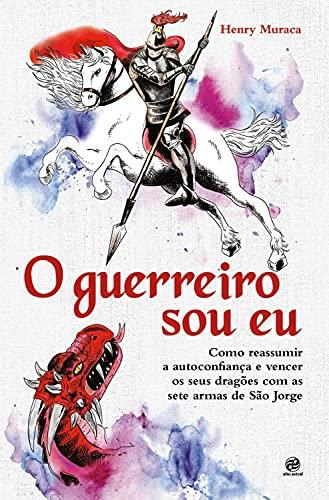 O guerreiro sou eu: Como reassumir a autoconfiança e vencer os seus dragões com as sete armas de São Jorge (Portuguese Edition)