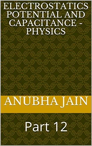 Electrostatics Potential and Capacitance - Physics: Part 12 (English Edition)