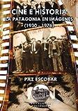 Cine e historia. La Patagonia en imágenes (1930 - 1976).