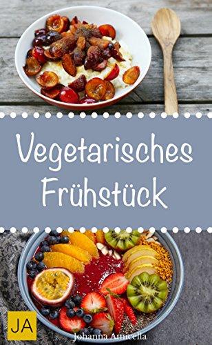 Vegetarisches Frühstück - Einfache, schnelle und leckere vegetarische Rezepte für einen gesunden Start in den Tag