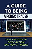 A Guide To Being A Forex Trader: The Concepts Of Price Action And How It Works: Forex Trading System (English Edition)