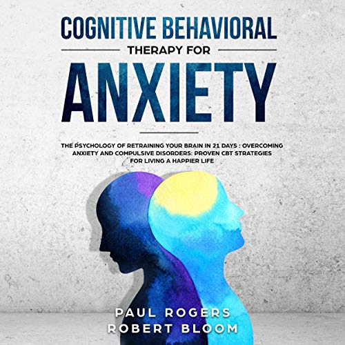 Cognitive Behavioural Therapy for Anxiety: The Psychology of Retraining Your Brain in 21 Days: Overcoming Anxiety and Compulsive Disorders: Proven CBT Strategies for Living a Happier Life audiobook cover art