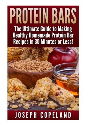 Protein Bars: The Ultimate Guide to Making Healthy Homemade Protein Bar Recipes in 30 Minutes or Less