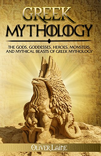 Greek Mythology: The Gods, Goddesses, Heroes, Monsters, and Mythical Beasts of Greek Mythology (Mythology Uncovered Series Book 2)