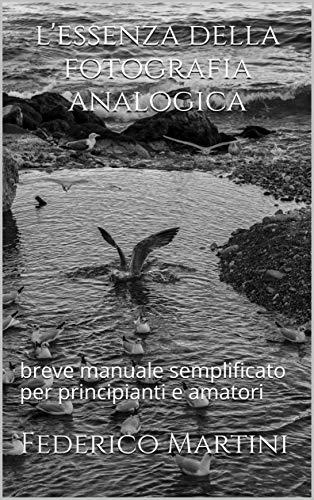 l'essenza della fotografia analogica: breve manuale semplificato per principianti e amatori