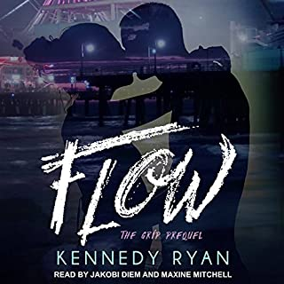 Flow     The Grip Prequel              By:                                                                                                                                 Kennedy Ryan                               Narrated by:                                                                                                                                 Jakobi Diem,                                                                                        Maxine Mitchell                      Length: 4 hrs and 24 mins     59 ratings     Overall 4.7