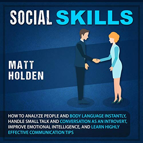Social Skills     How to Analyze People and Body Language Instantly, Handle Small Talk and Conversation as an Introvert, Improve Emotional Intelligence, and Learn Highly Effective Communication Tips              By:                                                                                                                                 Matt Holden                               Narrated by:                                                                                                                                 Brian R. Scott                      Length: 3 hrs and 2 mins     Not rated yet     Overall 0.0