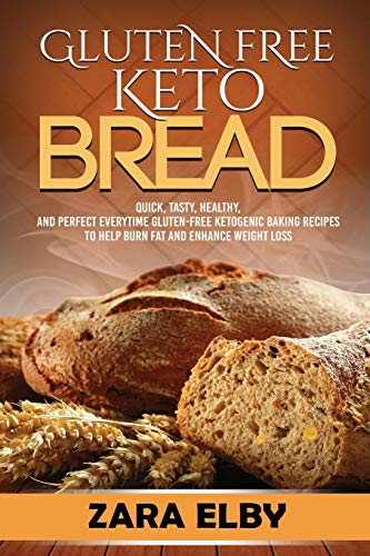 Gluten Free Keto Bread: Quick, Tasty, Healthy, and Perfect Every Time Gluten-Free Baking Recipes to Help Burn Fat and Enhance Weight Loss!