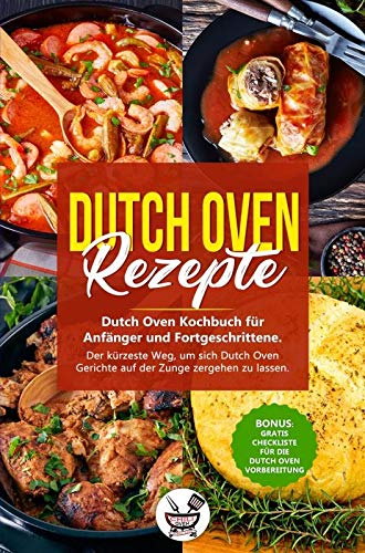 Dutch OvenRezepte: Dutch Oven Kochbuch für Anfänger und Fortgeschrittene. Der kürzeste Weg, um sich Dutch Oven Gerichte auf der Zunge zergehen zu lassen.