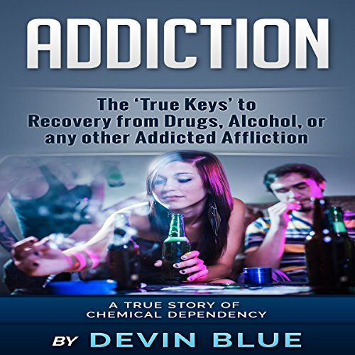 Addiction: The 'True Keys' to Recovery from Drugs, Alcohol, or Any Other Addicted Affliction audiobook cover art