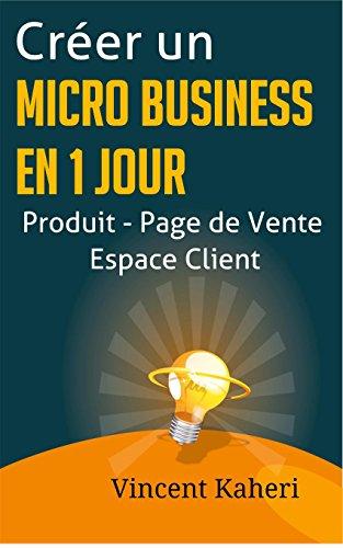Créer un micro-business en 1 jour: Produit - Page de Vente - Espace client: la méthode complète et facile (French Edition)