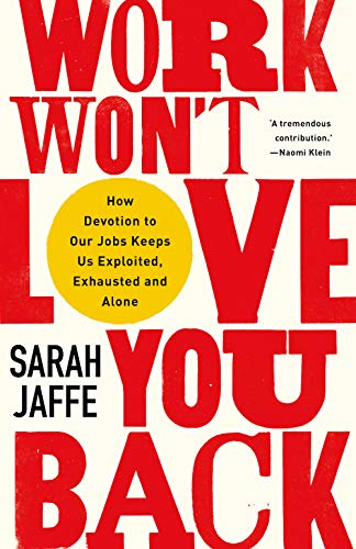 Work Won't Love You Back: How Devotion to Our Jobs Keeps Us Exploited, Exhausted and Alone