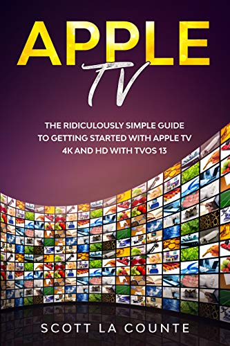 Apple TV: A Ridiculously Simple Guide to Getting Started with Apple TV 4K...