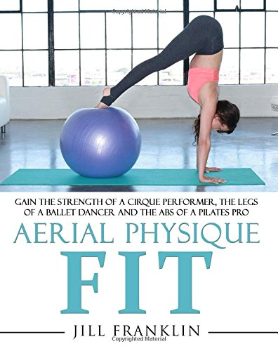 Download Aerial Physique FIT: Gain The Strength Of A Cirque Performer, The Legs Of A Ballet Dancer And The Abs Of A Pilates Pro 