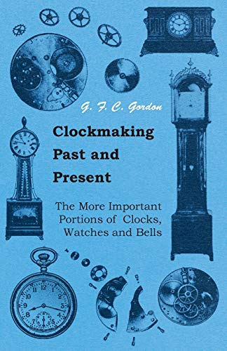 Compare Textbook Prices for Clockmaking - Past And Present - With Which Is Incorporated The More Important Portions Of 'Clocks, Watches And Bells: By The Late Lord Grimthorpe Relating To Turret Clocks And Gravity Escapements Illustrated Edition ISBN 9781445518961 by Gordon, GFC
