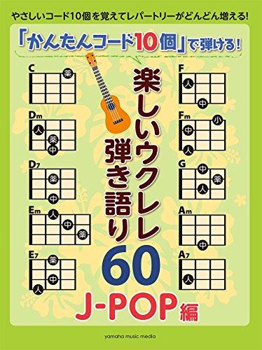 「かんたんコード10個」で弾ける! 楽しいウクレレ弾き語り60 ~J-POP編~