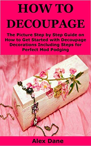 HOW TO DECOUPAGE: The Picture Step by Step Guide on How to Get Started with Decoupage Decorations Including Steps for Perfect Mod Podging (English Edition)