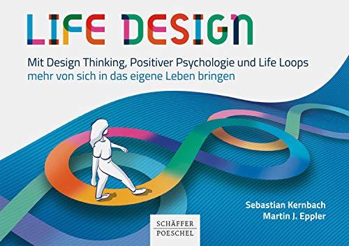 Life Design: Mit Design Thinking, Positiver Psychologie und Life Loops mehr von sich in das eigene Leben bringen