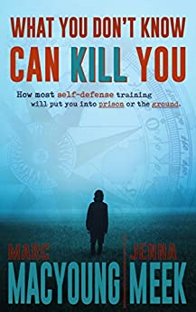 What You Don't Know Can Kill You: How Most Self-Defense Training Will Put You into Prison or the Ground by [Marc MacYoung, Jenna Meek]