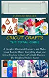 CRICUT CRAFTS: THE TOTAL GUIDE: A Complete Illustrated Beginner's and Maker Guide Book to Master Everything about your Cricut Machine to Start a Profitable Business – The Unofficial Makers Secret
