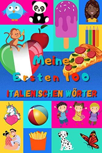 Meine ersten 100 Italienischen Wörter: Italienisch lernen für Kinder von 2 - 6 Jahren, Babys, Kindergarten   Bilderbuch : 100 schöne farbige Bilder mit Italienischen und Deutschen Wörtern