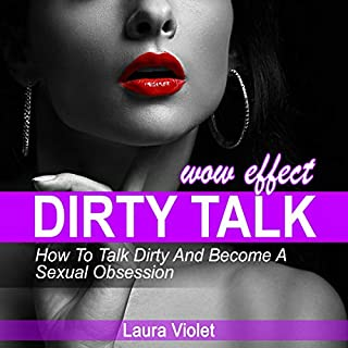 Dirty Talk Wow Effect     How to Talk Dirty, Become His Sexual Obsession: How to Talk Dirty and Dirty Talking              Written by:                                                                                                                                 Laura Violet                               Narrated by:                                                                                                                                 Tyler Wood                      Length: 1 hr and 28 mins     Not rated yet     Overall 0.0