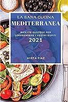 La Sana Cucina Mediterranea 2021 (Healthy Mediterranean Recipes 2021 Italian Edition): Ricette Gustose Per Sorprendere I Vostri Ospiti