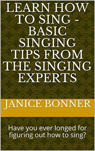 Learn How to Sing - Basic Singing Tips from the Singing Experts: Have you ever longed for figuring out how to sing? (English Edition)