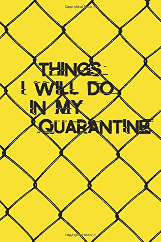 Things I will do in my Quarantine notebook : Journal Size 6x9 Inches 120 Pages