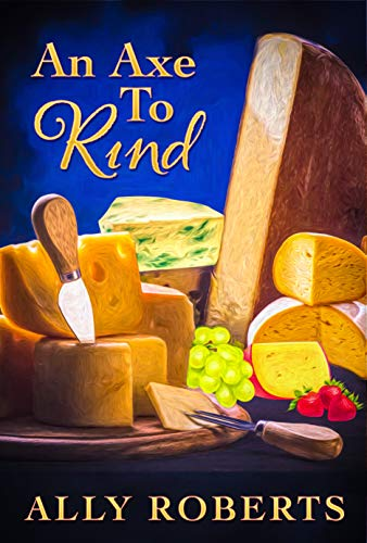 An Axe to Rind (The Cheese Shop Mysteries Book 1) by [Ally  Roberts]