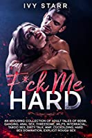 F*ck Me Hard: An Arousing Collection of Adult Tales of BDSM, Ganging, Anal Sex, Threesome, MILFs, Interracial, Taboo Sex, Dirty Talk, MMF, Cuckolding, Hard Sex Domination, Explicit Rough Sex