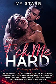 F*ck Me Hard  An Arousing Collection of Adult Tales of BDSM Ganging Anal Sex Threesome MILFs Interracial Taboo Sex Dirty Talk MMF Cuckolding Hard Sex Domination Explicit Rough Sex