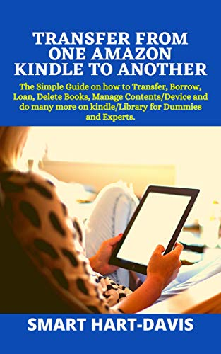 TRANSFER FROM ONE AMAZON KINDLE TO ANOTHER: The Simple Guide on how to Transfer, Borrow, Loan, Delete Books, Manage Contents/Device and do many more on ... for Dummies and Experts. (English Edition)