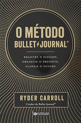 O método Bullet Journal: Registre o passado, organize o presente, planeje o futuro