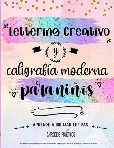 Lettering creativo y caligrafia moderna para niños. Un cuaderno de actividades para niños con técnicas, páginas para practicar, ejemplos y infinidad ... a dibujar letras: ejercicios prácticos