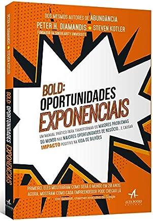 BOLD: Oportunidades Exponenciais: um Manual Prático Para Transformar os Maiores Problemas do Mundo nas Maiores Oportunidades de Negócio… e Causar Impacto Positivo na Vida de Bilhões