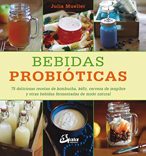 Bebidas probióticas. 75 deliciosas recetas de kombucha, kéfir, cerveza de jengibre y otras bebidas...
