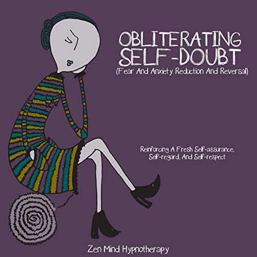 Obliterating Self-Doubt (Fear and Anxiety Reduction and Reversal) Audiobook By Zen Mind Hypnotherapy cover art