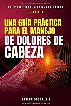 Una Guia Practica Para El Manejo de Dolores de Cabeza (Spanish Version): El Paciente Auto Tratante Libro 1 (Spanish Edition)
