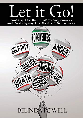 Let it Go! Healing the Wound of Unforgiveness and Destroying the Root of Bitterness: Healing the Wound of Unforgiveness and Destroying the Root of Bitterness