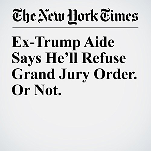 Ex-Trump Aide Says He'll Refuse Grand Jury Order. Or Not. copertina