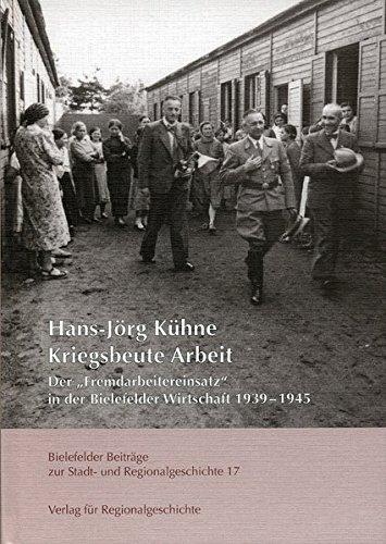 Kriegsbeute Arbeit: Der »Fremdarbeitereinsatz« in der Bielefelder Wirtschaft 1939-1945 (Bielefelder Beiträge zur Stadt- und Regionalgeschichte)