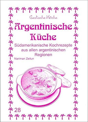 Argentinische Küche: Südamerikanische Kochrezepte aus allen argentinischen Regionen (Exotische Küche)