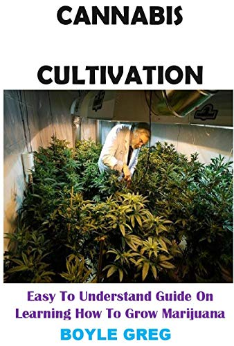 Cannabis Cultivation: Easy To Understand Guide On Learning How To Grow Marijuana (English Edition)
