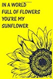 In A World Full Of Folawers You're My Sunflower , Flower notebook, Floral journal, Floral stationery Floral notebook, Sunflowers: Sunflower Journal, ... Interior Pages Decorated With More Sunflowers